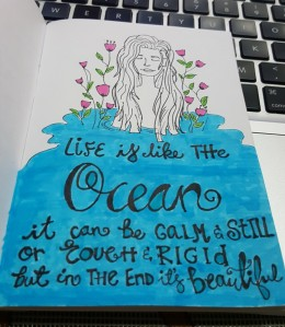 Life is like the ocean, it can be calm and still or tough and rigid but in the end it's beautiful